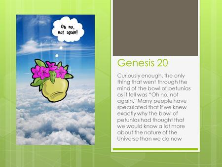 "Genesis 20 Curiously enough, the only thing that went through the mind of the bowl of petunias as it fell was ""Oh no, not again."" Many people have speculated."