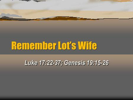 Remember Lot's Wife Luke 17:22-37; Genesis 19:15-26.