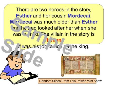 There are two heroes in the story, Esther and her cousin Mordecai. Mordecai was much older than Esther and he had looked after her when she was a child.
