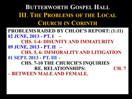 B UTTERWORTH G OSPEL H ALL III. T HE P ROBLEMS OF THE L OCAL C HURCH IN C ORINTH PROBLEMS RAISED BY CHLOE'S REPORT: (1:11) 02 JUNE, 2013 - PT. I – CHS.