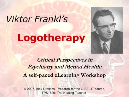 Viktor Frankl's Critical Perspectives in Psychiatry and Mental Health: A self-paced eLearning Workshop Logotherapy © 2007, Alex Drossos. Prepared for the.