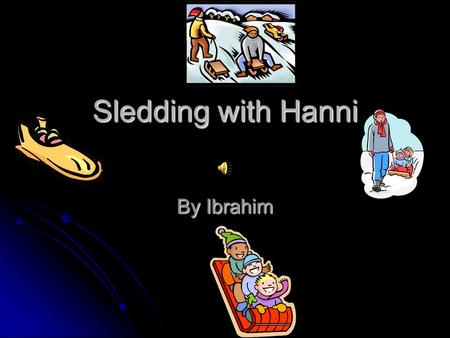 Sledding with Hanni By Ibrahim I had so much fun with Hanni one day. I wish I could stay with him for my whole life.