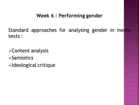 Week 6 : Performing gender Standard approaches for analysing gender in media texts :  Content analysis  Semiotics  Ideological critique.