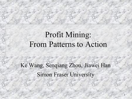 1 Profit Mining: From Patterns to Action Ke Wang, Senqiang Zhou, Jiawei Han Simon Fraser University.