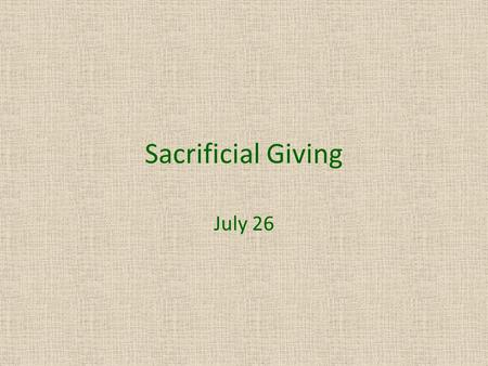 Sacrificial Giving July 26. Think About It … Tell us a situation where you indulged another person with an expensive gift. Today  we study about a woman.
