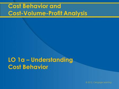 @ 2012, Cengage Learning Cost Behavior and Cost-Volume-Profit Analysis LO 1a – Understanding Cost Behavior.