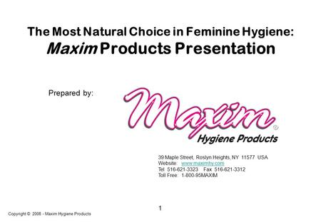 1 The Most Natural Choice in Feminine Hygiene: Maxim Products Presentation Copyright © 2008 - Maxim Hygiene Products Prepared by: 39 Maple Street, Roslyn.