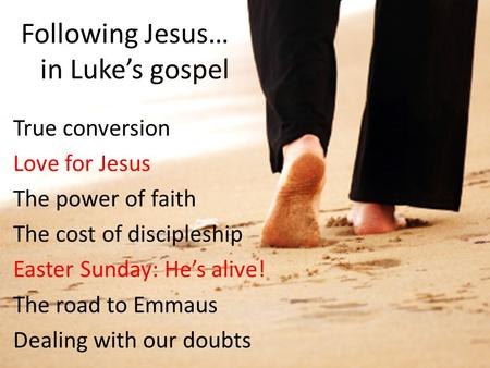 Following Jesus… in Luke's gospel True conversion Love for Jesus The power of faith The cost of discipleship Easter Sunday: He's alive! The road to Emmaus.