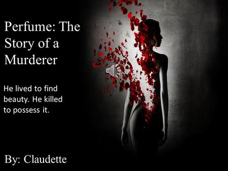 Perfume: The Story of a Murderer By: Claudette Perfume: The Story of a Murderer By: Claudette Perfume: The Story of a Murderer By: Claudette He lived.