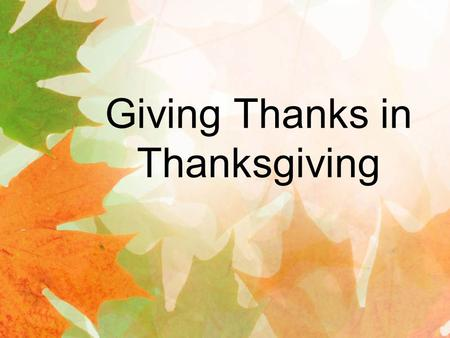 Giving Thanks in Thanksgiving. Luke 7:47 Therefore, I tell you, her many sins have been forgiven—as her great love has shown. But whoever has been.