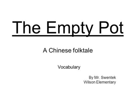 The Empty Pot A Chinese folktale Vocabulary By Mr. Swentek Wilson Elementary.