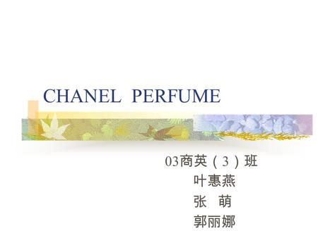 CHANEL PERFUME 03 商英( 3 )班 叶惠燕 张 萌 郭丽娜. throughout lifetime Mademoiselle Chanel devoted herself but man in her life: Picasso, Stravinsky. Artists, aristocrats,