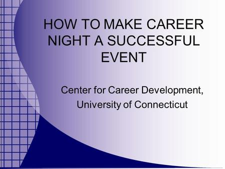 HOW TO MAKE CAREER NIGHT A SUCCESSFUL EVENT Center for Career Development, University of Connecticut.