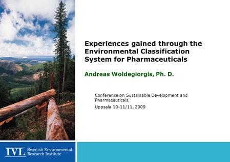 Experiences gained through the Environmental Classification System for Pharmaceuticals Andreas Woldegiorgis, Ph. D. Conference on Sustainable Development.