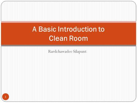 Rardchawadee Silapunt 1 A Basic Introduction to Clean Room.