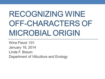 RECOGNIZING WINE OFF-CHARACTERS OF MICROBIAL ORIGIN Wine Flavor 101 January 16, 2014 Linda F. Bisson Department of Viticulture and Enology.