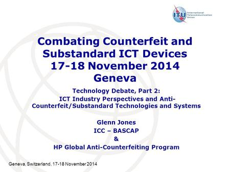 Combating Counterfeit and Substandard ICT Devices 17-18 November 2014 Geneva Technology Debate, Part 2: ICT Industry Perspectives and Anti- Counterfeit/Substandard.