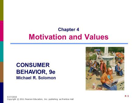 4-1 5/17/2015 Copyright © 2011 Pearson Education, Inc. publishing as Prentice Hall Chapter 4 Motivation and Values CONSUMER BEHAVIOR, 9e Michael R. Solomon.
