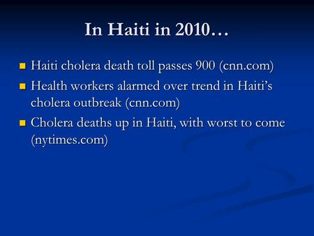 In Haiti in 2010… Haiti cholera death toll passes 900 (cnn.com) Haiti cholera death toll passes 900 (cnn.com) Health workers alarmed over trend in Haiti's.