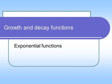 Growth and decay functions Exponential functions.