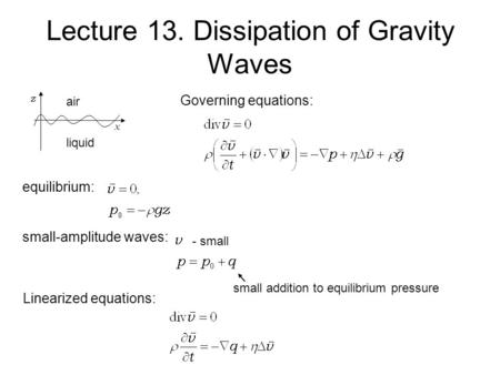 Lecture 13. Dissipation of Gravity Waves z x Governing equations: equilibrium: small-amplitude waves: - small small addition to equilibrium pressure Linearized.