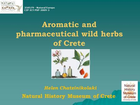 Aromatic and pharmaceutical wild herbs of Crete Natural History Museum of Crete Helen Chatzinikolaki 250579 – Natural Europe CIP-ICT PSP-2009-3.