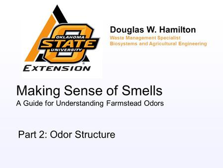 Making Sense of Smells A Guide for Understanding Farmstead Odors Part 2: Odor Structure Douglas W. Hamilton Waste Management Specialist Biosystems and.