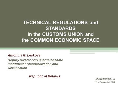 TECHNICAL REGULATIONS and STANDARDS in the CUSTOMS UNION and the COMMON ECONOMIC SPACE Antonina G. Leskova Deputy Director of Belarusian State Institute.