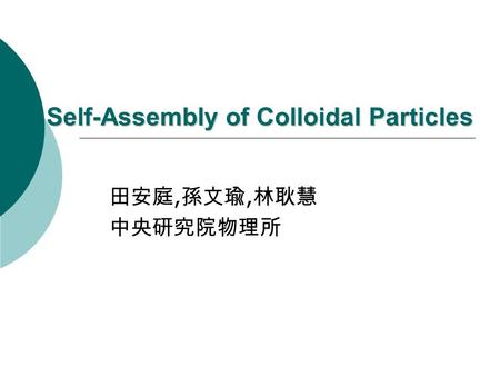 Self-Assembly of Colloidal Particles 田安庭, 孫文瑜, 林耿慧 中央研究院物理所.