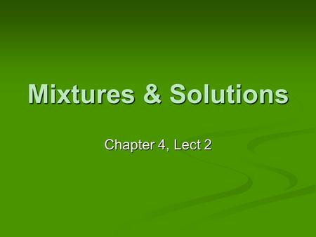 Mixtures & Solutions Chapter 4, Lect 2. Quick Review from Last Time What do you know about elements? Pure substances Cannot be broken down Each element.