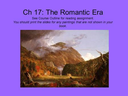 Ch 17: The Romantic Era See Course Outline for reading assignment. You should print the slides for any paintings that are not shown in your book.