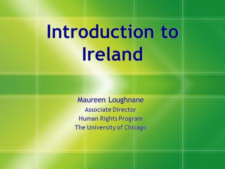 Introduction to Ireland Maureen Loughnane Associate Director Human Rights Program The University of Chicago Maureen Loughnane Associate Director Human.