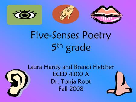 Five-Senses Poetry 5 th grade Laura Hardy and Brandi Fletcher ECED 4300 A Dr. Tonja Root Fall 2008.