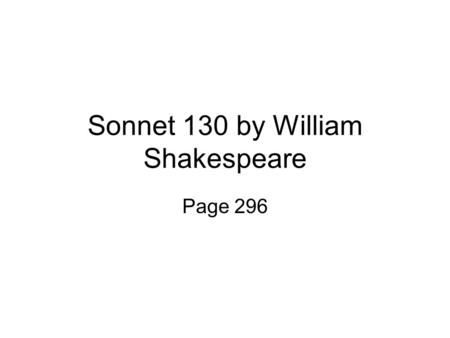 "Sonnet 130 by William Shakespeare Page 296. Questions for thought Who is considered an ""ideal beauty"" in our culture? What made a woman an ""ideal beauty"""