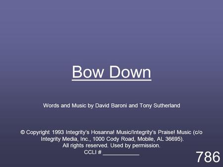 Bow Down Words and Music by David Baroni and Tony Sutherland © Copyright 1993 Integrity's Hosanna! Music/Integrity's Praise! Music (c/o Integrity Media,