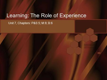 Learning: The Role of Experience Unit 7, Chapters: P&S:5; M:8; B:6.