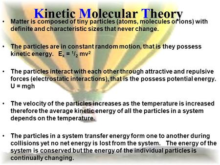 Kinetic Molecular Theory Matter is composed of tiny particles (atoms, molecules or ions) with definite and characteristic sizes that never change. The.