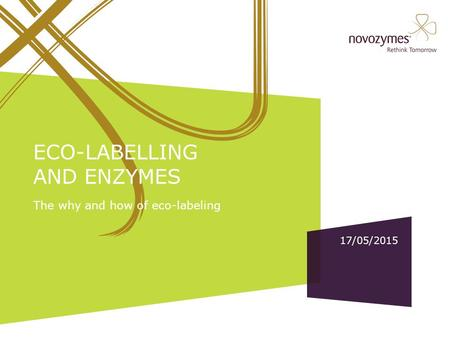 17/05/2015 ECO-LABELLING AND ENZYMES The why and how of eco-labeling Title slide Edit: Add presentation title and speaker(s). Editing slides in the Novozymes.