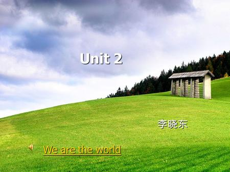 Unit 2 Unit 2 李晓东 We are the world We are the world.