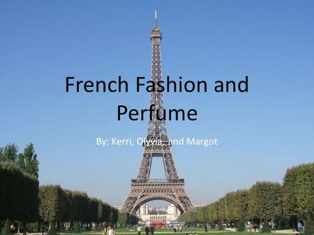 French Fashion and Perfume By: Kerri, Olyvia, and Margot.