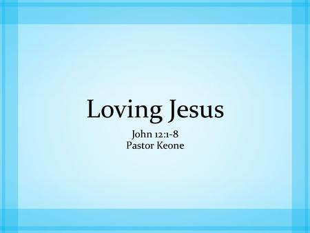 Loving Jesus John 12:1-8 Pastor Keone. John 12:1-3 1 Six days before the Passover, Jesus arrived at Bethany, where Lazarus lived, whom Jesus had raised.