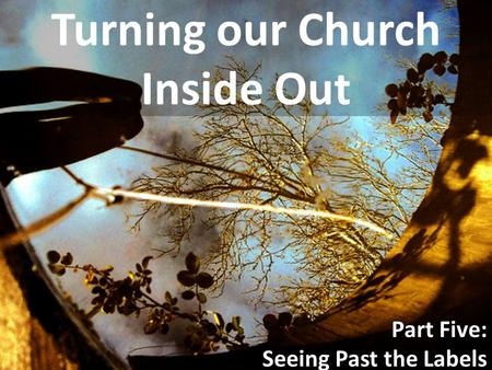 Turning our Church Inside Out Part Five: Seeing Past the Labels.