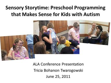 Sensory Storytime: Preschool Programming that Makes Sense for Kids with Autism ALA Conference Presentation Tricia Bohanon Twarogowski June 25, 2011.