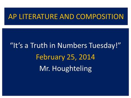 "AP LITERATURE AND COMPOSITION ""It's a Truth in Numbers Tuesday!"" February 25, 2014 Mr. Houghteling."