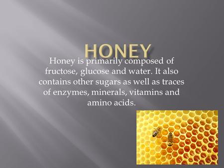 Honey is primarily composed of fructose, glucose and water. It also contains other sugars as well as traces of enzymes, minerals, vitamins and amino acids.