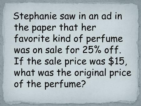Stephanie saw in an ad in the paper that her favorite kind of perfume was on sale for 25% off. If the sale price was $15, what was the original price of.