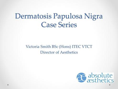 Dermatosis Papulosa Nigra Case Series Victoria Smith BSc (Hons) ITEC VTCT Director of Aesthetics.