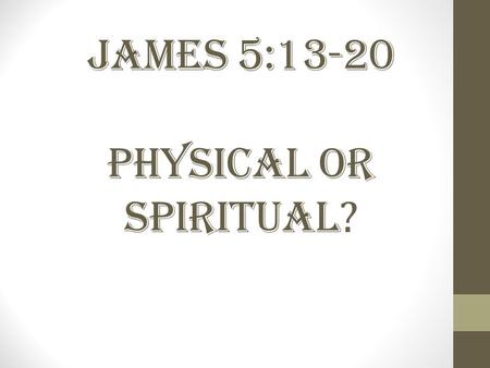 James 5:13-20 Physical or Spiritual ?. Views 1.Extreme Unction or Last Rites 2.Faith Healing 3.Physical Healing 4.Spiritual Healing.
