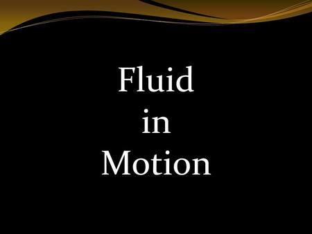 Fluid in Motion. Ideal Fluid Ideal fluid is incompressible.