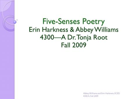Five-Senses Poetry Erin Harkness & Abbey Williams 4300—A Dr. Tonja Root Fall 2009 Abbey Williams and Erin Harkness, ECED 4300 A, Fall 2009.